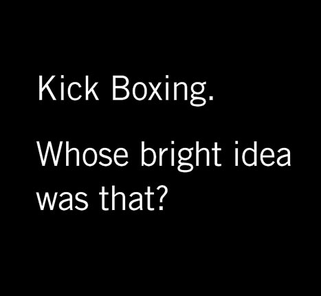 Kick Boxing. Whose bright idea was that?